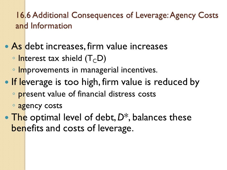 16.6 Additional Consequences of Leverage: Agency Costs and Information As debt increases, firm value increases ◦ Interest tax shield (T C D) ◦ Improve
