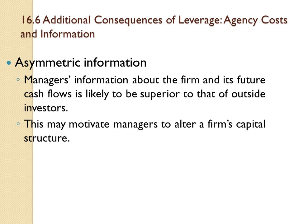 16.6 Additional Consequences of Leverage: Agency Costs and Information Asymmetric information ◦ Managers' information about the firm and its future ca