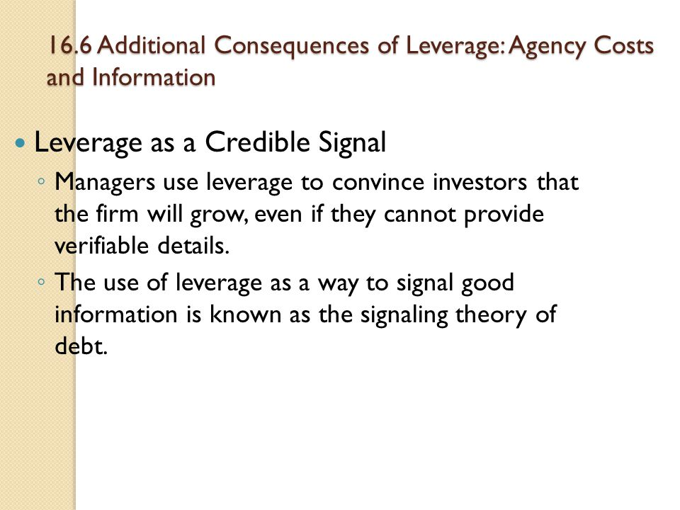 16.6 Additional Consequences of Leverage: Agency Costs and Information Leverage as a Credible Signal ◦ Managers use leverage to convince investors tha