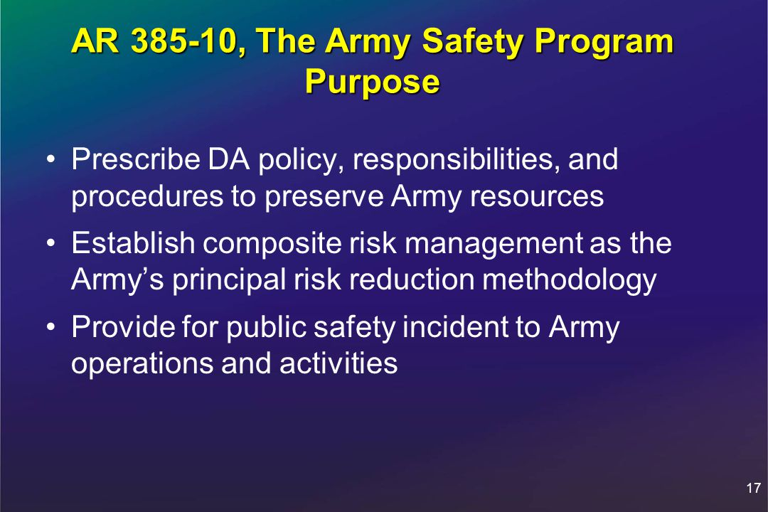 17 AR 385-10, The Army Safety Program Purpose Prescribe DA policy, responsibilities, and procedures to preserve Army resources Establish composite risk management as the Army's principal risk reduction methodology Provide for public safety incident to Army operations and activities