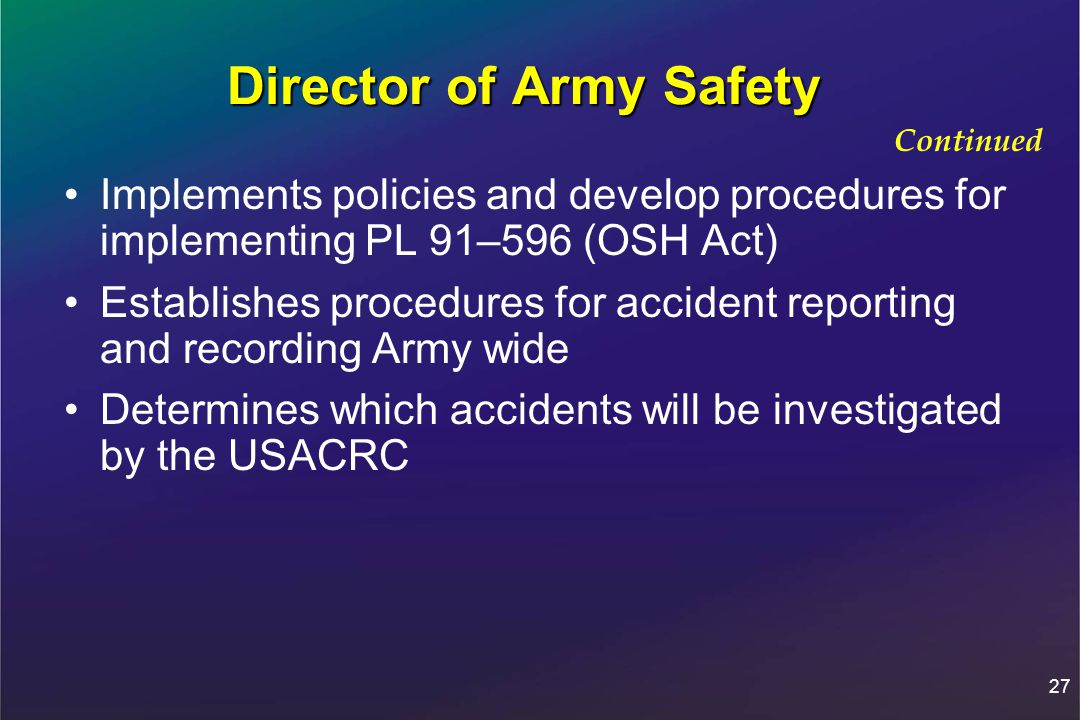 27 Director of Army Safety Implements policies and develop procedures for implementing PL 91–596 (OSH Act) Establishes procedures for accident reporting and recording Army wide Determines which accidents will be investigated by the USACRC Continued