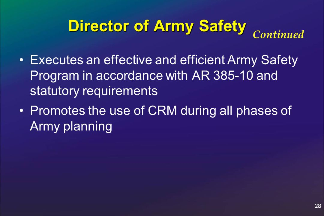 28 Director of Army Safety Executes an effective and efficient Army Safety Program in accordance with AR 385-10 and statutory requirements Promotes the use of CRM during all phases of Army planning Continued