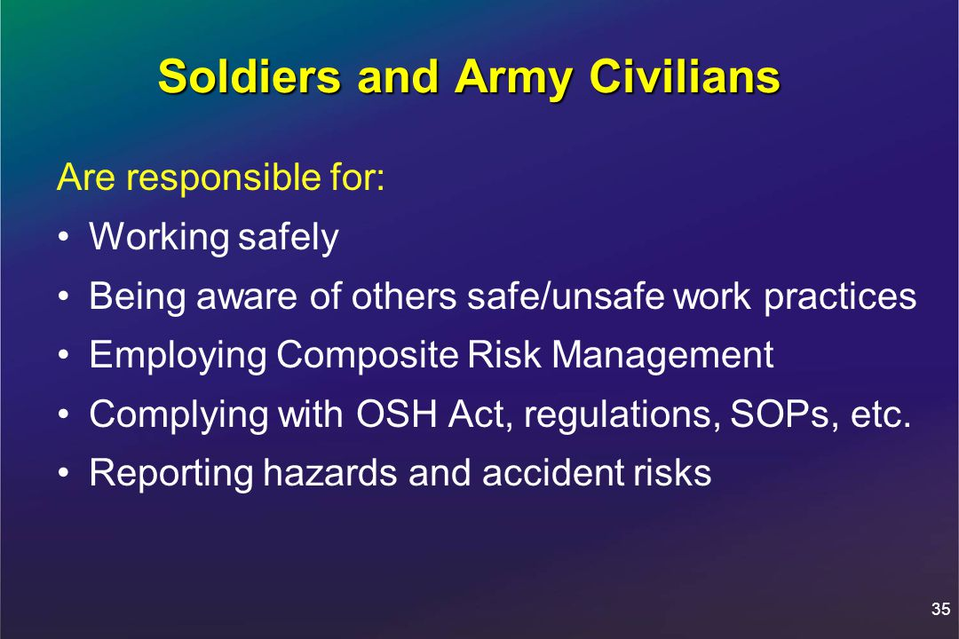 35 Soldiers and Army Civilians Are responsible for: Working safely Being aware of others safe/unsafe work practices Employing Composite Risk Management Complying with OSH Act, regulations, SOPs, etc.
