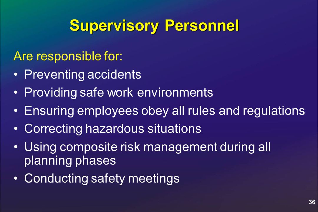 36 Supervisory Personnel Are responsible for: Preventing accidents Providing safe work environments Ensuring employees obey all rules and regulations Correcting hazardous situations Using composite risk management during all planning phases Conducting safety meetings