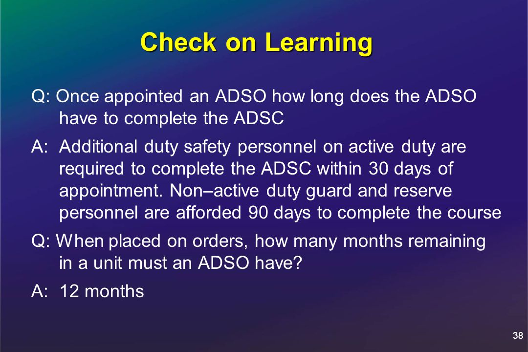 Check on Learning Q: Once appointed an ADSO how long does the ADSO have to complete the ADSC A: Additional duty safety personnel on active duty are required to complete the ADSC within 30 days of appointment.