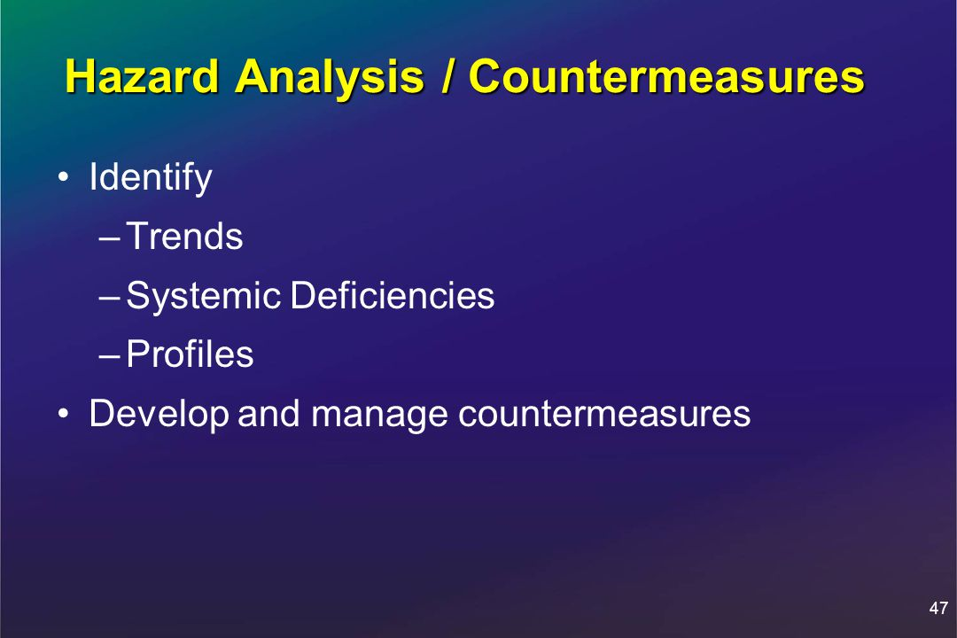 47 Hazard Analysis / Countermeasures Identify –Trends –Systemic Deficiencies –Profiles Develop and manage countermeasures