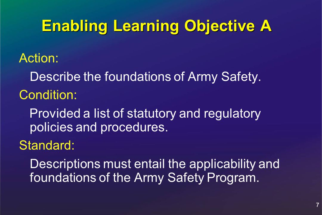7 Enabling Learning Objective A Action: Describe the foundations of Army Safety.