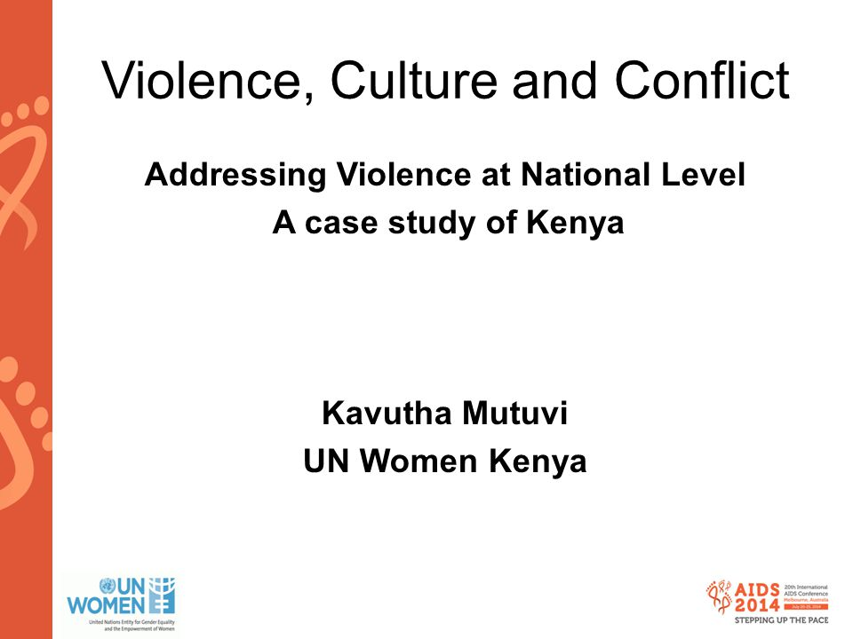 www.aids2014.org Violence, Culture and Conflict Addressing Violence at National Level A case study of Kenya Kavutha Mutuvi UN Women Kenya
