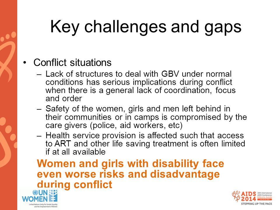 www.aids2014.org Key challenges and gaps Conflict situations –Lack of structures to deal with GBV under normal conditions has serious implications during conflict when there is a general lack of coordination, focus and order –Safety of the women, girls and men left behind in their communities or in camps is compromised by the care givers (police, aid workers, etc) –Health service provision is affected such that access to ART and other life saving treatment is often limited if at all available Women and girls with disability face even worse risks and disadvantage during conflict