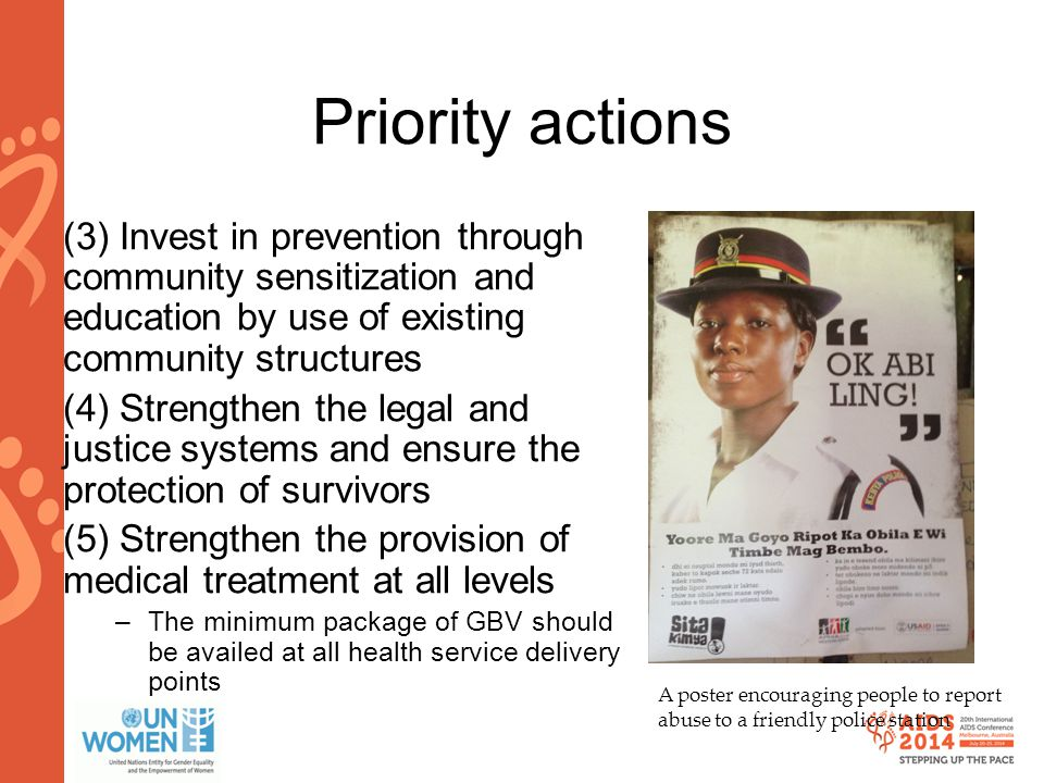 www.aids2014.org Priority actions (3) Invest in prevention through community sensitization and education by use of existing community structures (4) Strengthen the legal and justice systems and ensure the protection of survivors (5) Strengthen the provision of medical treatment at all levels –The minimum package of GBV should be availed at all health service delivery points A poster encouraging people to report abuse to a friendly police station