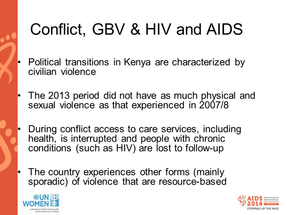 www.aids2014.org Conflict, GBV & HIV and AIDS Political transitions in Kenya are characterized by civilian violence The 2013 period did not have as much physical and sexual violence as that experienced in 2007/8 During conflict access to care services, including health, is interrupted and people with chronic conditions (such as HIV) are lost to follow-up The country experiences other forms (mainly sporadic) of violence that are resource-based