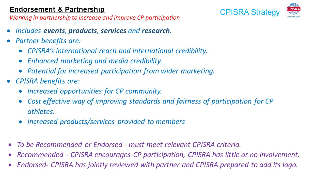 CPISRA Strategy Endorsement & Partnership Working in partnership to increase and improve CP participation  Includes events, products, services and re