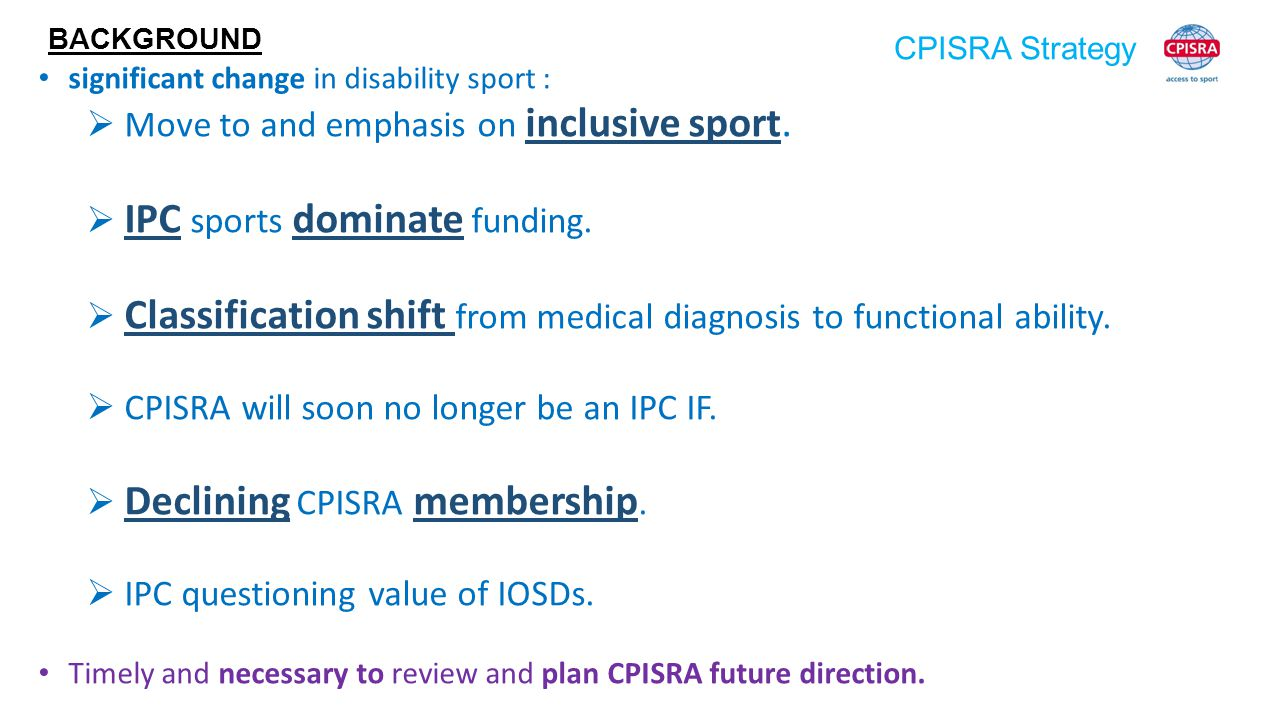 CPISRA Strategy BACKGROUND significant change in disability sport :  Move to and emphasis on inclusive sport.  IPC sports dominate funding.  Classi