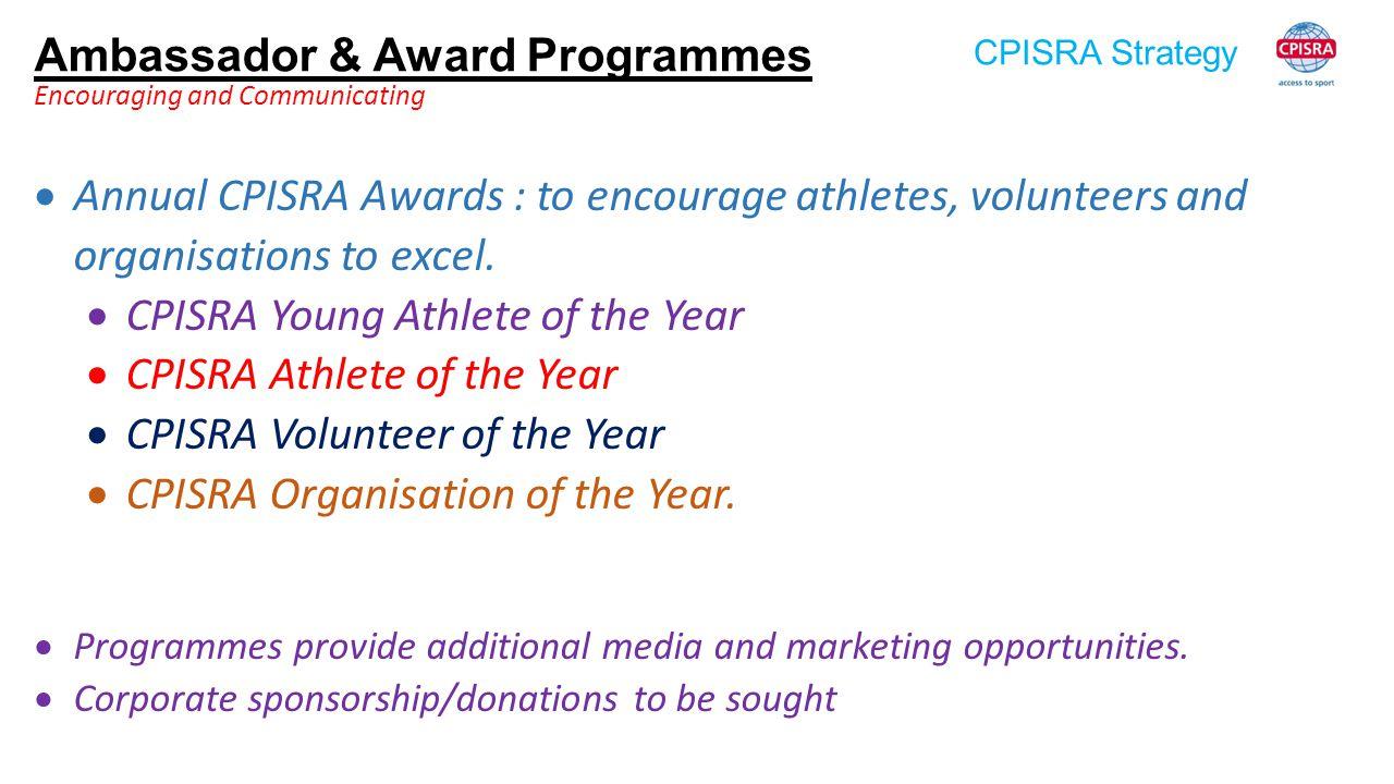 CPISRA Strategy Ambassador & Award Programmes Encouraging and Communicating  Annual CPISRA Awards : to encourage athletes, volunteers and organisatio