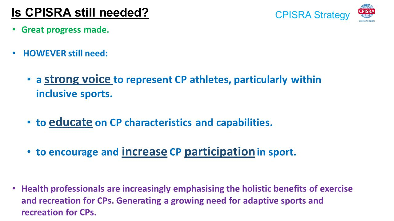 CPISRA Strategy Is CPISRA still needed? Great progress made. HOWEVER still need: a strong voice to represent CP athletes, particularly within inclusiv