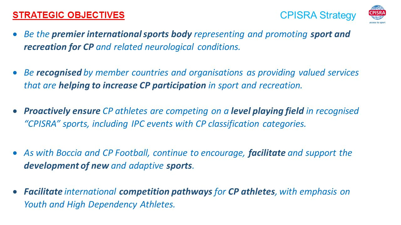 CPISRA Strategy  Be the premier international sports body representing and promoting sport and recreation for CP and related neurological conditions.