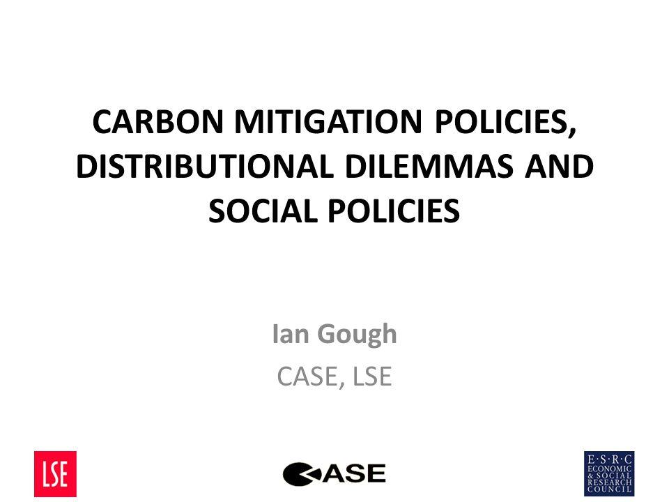 CARBON MITIGATION POLICIES, DISTRIBUTIONAL DILEMMAS AND SOCIAL POLICIES Ian Gough CASE, LSE