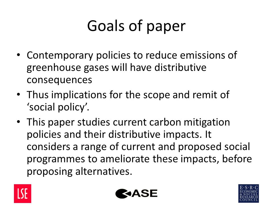 Goals of paper Contemporary policies to reduce emissions of greenhouse gases will have distributive consequences Thus implications for the scope and remit of 'social policy'.