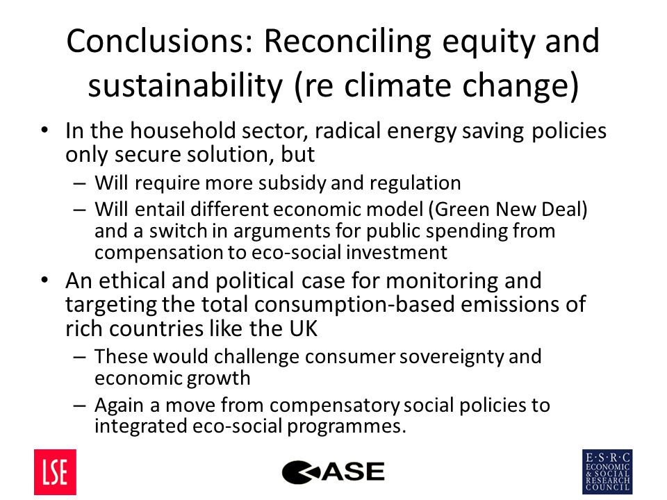 Conclusions: Reconciling equity and sustainability (re climate change) In the household sector, radical energy saving policies only secure solution, but – Will require more subsidy and regulation – Will entail different economic model (Green New Deal) and a switch in arguments for public spending from compensation to eco-social investment An ethical and political case for monitoring and targeting the total consumption-based emissions of rich countries like the UK – These would challenge consumer sovereignty and economic growth – Again a move from compensatory social policies to integrated eco-social programmes.