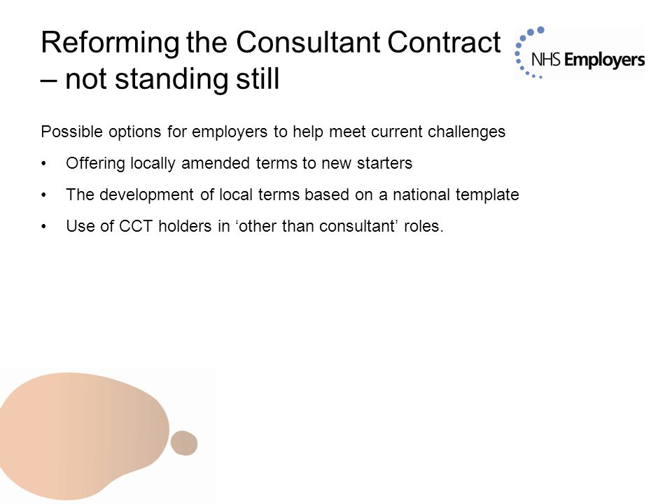 Reforming the Consultant Contract – not standing still Possible options for employers to help meet current challenges Offering locally amended terms to new starters The development of local terms based on a national template Use of CCT holders in 'other than consultant' roles.
