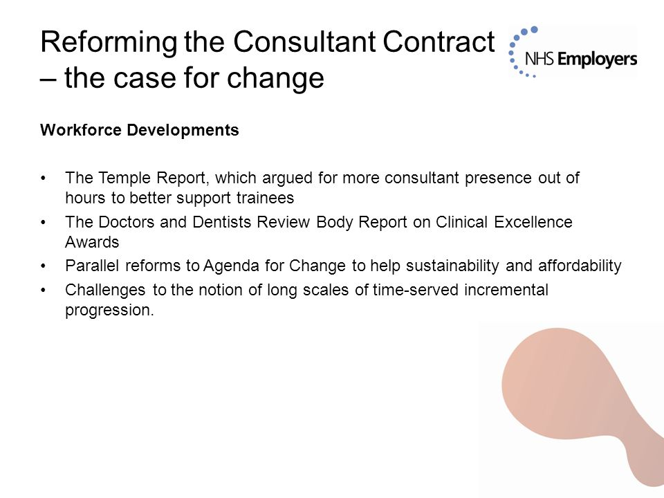 Reforming the Consultant Contract – the case for change Workforce Developments The Temple Report, which argued for more consultant presence out of hours to better support trainees The Doctors and Dentists Review Body Report on Clinical Excellence Awards Parallel reforms to Agenda for Change to help sustainability and affordability Challenges to the notion of long scales of time-served incremental progression.
