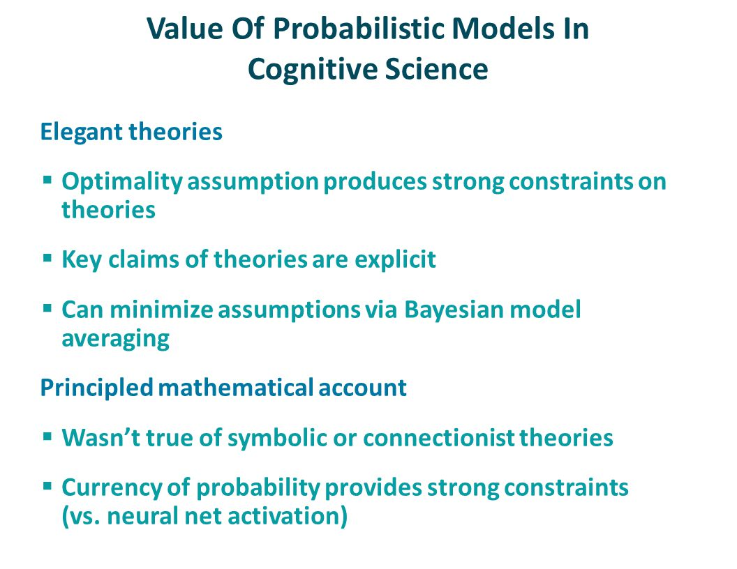 Value Of Probabilistic Models In Cognitive Science Elegant theories  Optimality assumption produces strong constraints on theories  Key claims of th