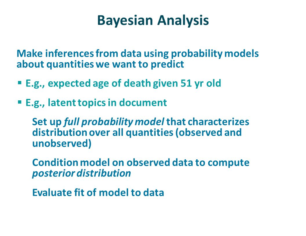 Bayesian Analysis Make inferences from data using probability models about quantities we want to predict  E.g., expected age of death given 51 yr old