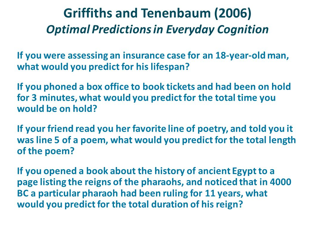 Griffiths and Tenenbaum (2006) Optimal Predictions in Everyday Cognition If you were assessing an insurance case for an 18-year-old man, what would yo