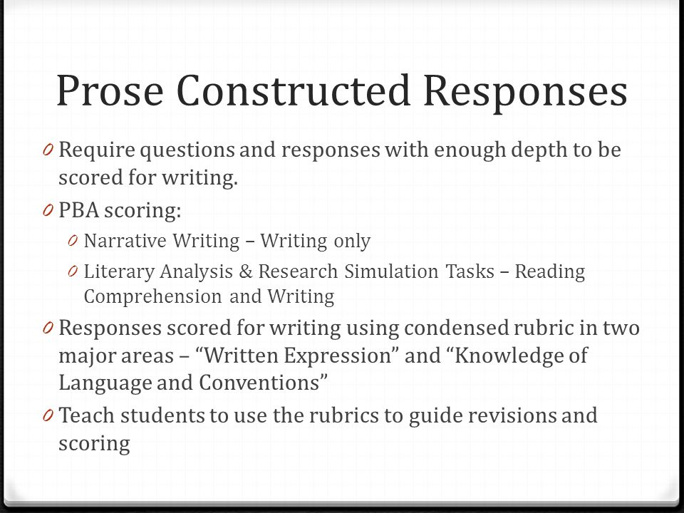 Prose Constructed Responses 0 Require questions and responses with enough depth to be scored for writing.
