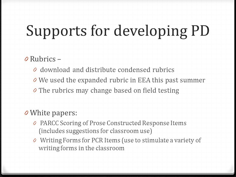 0 Rubrics – 0 download and distribute condensed rubrics 0 We used the expanded rubric in EEA this past summer 0 The rubrics may change based on field testing 0 White papers: 0 PARCC Scoring of Prose Constructed Response Items (includes suggestions for classroom use) 0 Writing Forms for PCR Items (use to stimulate a variety of writing forms in the classroom Supports for developing PD