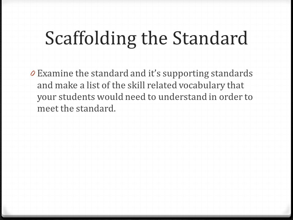 Scaffolding the Standard 0 Examine the standard and it's supporting standards and make a list of the skill related vocabulary that your students would need to understand in order to meet the standard.