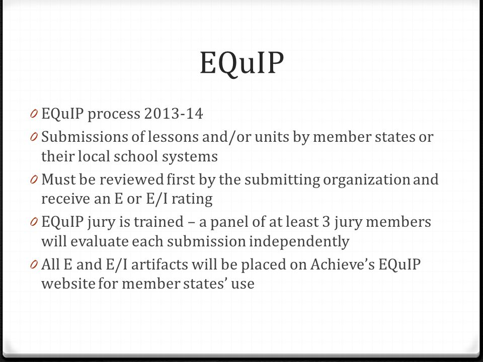 0 EQuIP process 2013-14 0 Submissions of lessons and/or units by member states or their local school systems 0 Must be reviewed first by the submitting organization and receive an E or E/I rating 0 EQuIP jury is trained – a panel of at least 3 jury members will evaluate each submission independently 0 All E and E/I artifacts will be placed on Achieve's EQuIP website for member states' use EQuIP