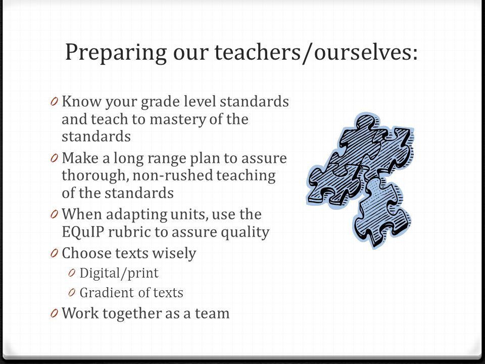 Preparing our teachers/ourselves: 0 Know your grade level standards and teach to mastery of the standards 0 Make a long range plan to assure thorough, non-rushed teaching of the standards 0 When adapting units, use the EQuIP rubric to assure quality 0 Choose texts wisely 0 Digital/print 0 Gradient of texts 0 Work together as a team