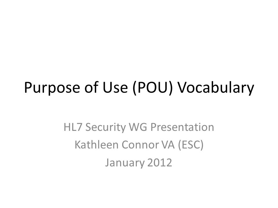 Purpose of Use (POU) Vocabulary HL7 Security WG Presentation Kathleen Connor VA (ESC) January 2012