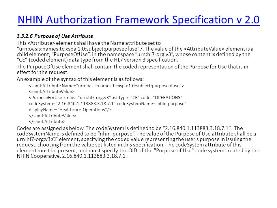 NHIN Authorization Framework Specification v 2.0 3.3.2.6 Purpose of Use Attribute This element shall have the Name attribute set to urn:oasis:names:tc:xspa:1.0:subject:purposeofuse 7.