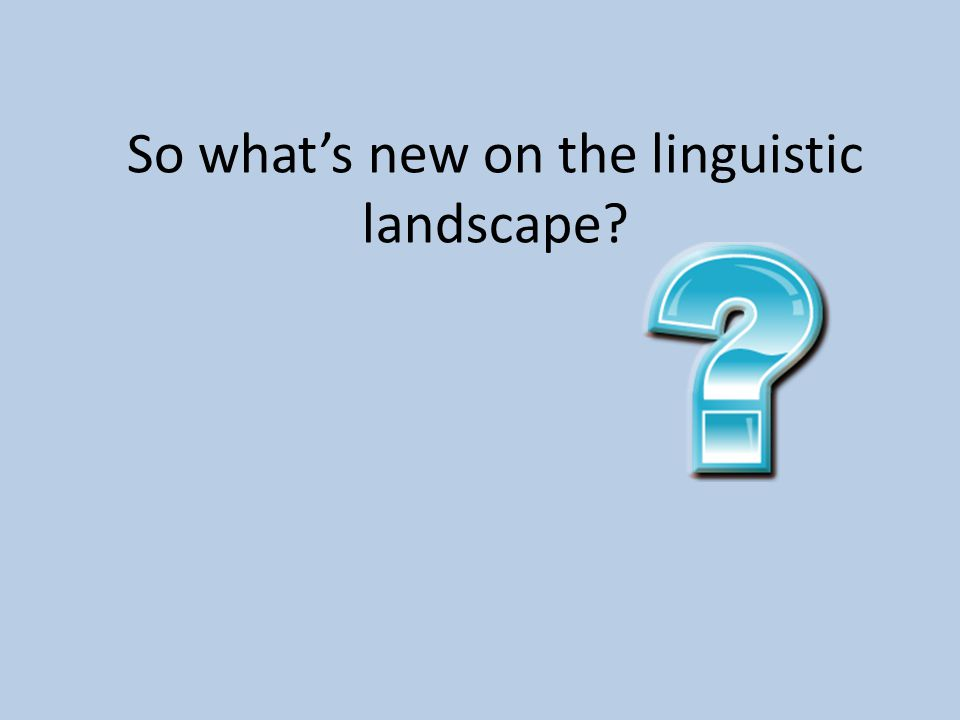 So what's new on the linguistic landscape?