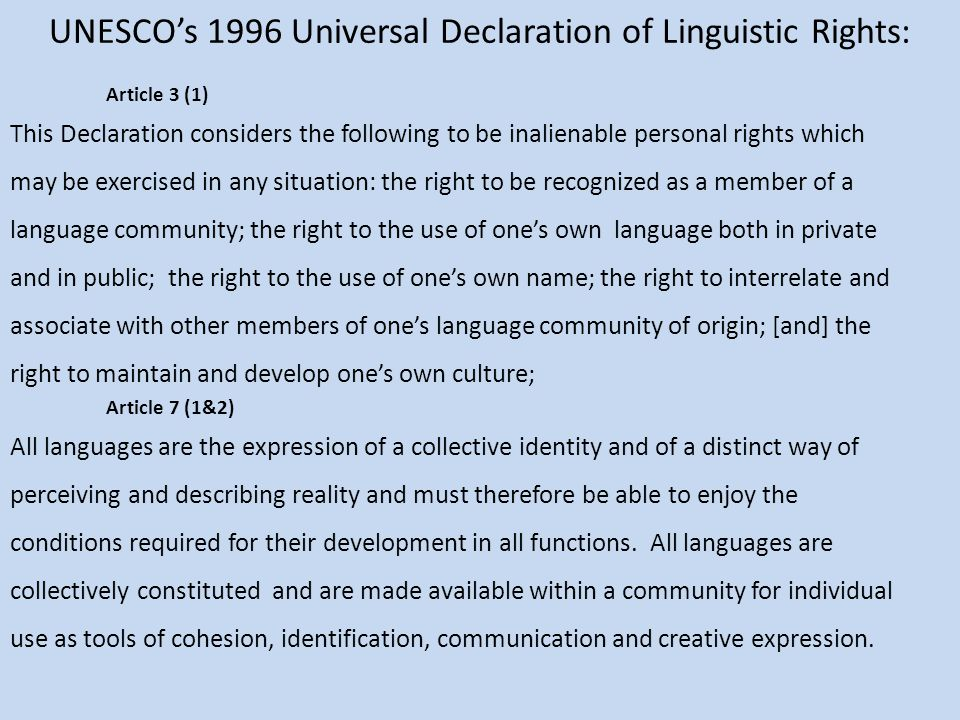UNESCO's 1996 Universal Declaration of Linguistic Rights: Article 3 (1) This Declaration considers the following to be inalienable personal rights which may be exercised in any situation: the right to be recognized as a member of a language community; the right to the use of one's own language both in private and in public; the right to the use of one's own name; the right to interrelate and associate with other members of one's language community of origin; [and] the right to maintain and develop one's own culture; Article 7 (1&2) All languages are the expression of a collective identity and of a distinct way of perceiving and describing reality and must therefore be able to enjoy the conditions required for their development in all functions.