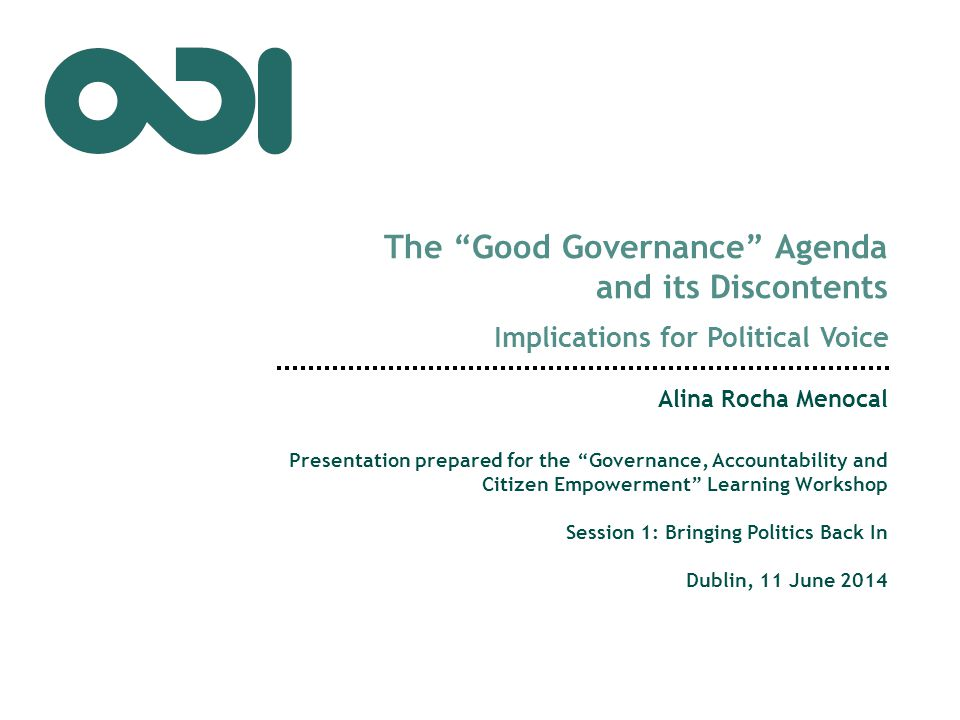The Good Governance Agenda and its Discontents Implications for Political Voice Alina Rocha Menocal Presentation prepared for the Governance, Accountability and Citizen Empowerment Learning Workshop Session 1: Bringing Politics Back In Dublin, 11 June 2014