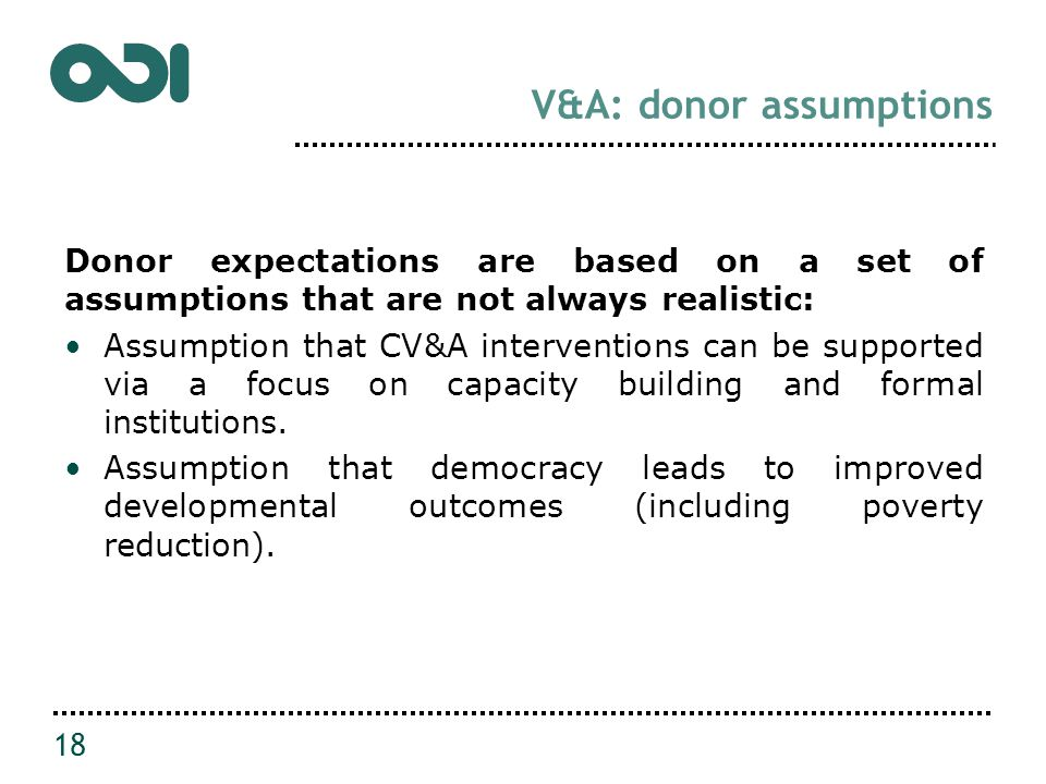 V&A: donor assumptions Donor expectations are based on a set of assumptions that are not always realistic: Assumption that CV&A interventions can be supported via a focus on capacity building and formal institutions.
