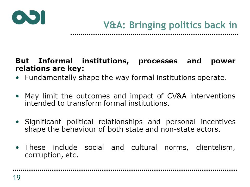 V&A: Bringing politics back in But Informal institutions, processes and power relations are key: Fundamentally shape the way formal institutions operate.