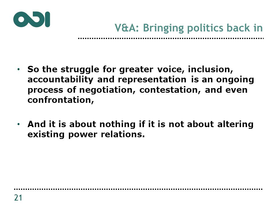 V&A: Bringing politics back in So the struggle for greater voice, inclusion, accountability and representation is an ongoing process of negotiation, contestation, and even confrontation, And it is about nothing if it is not about altering existing power relations.