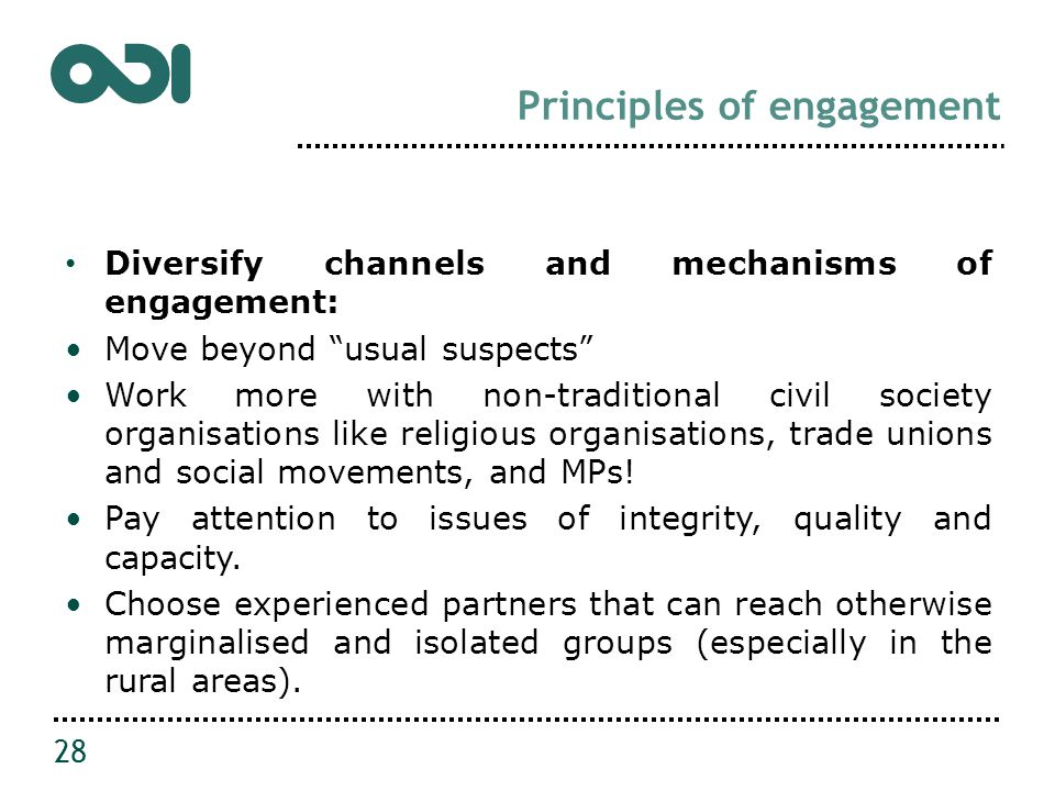 Principles of engagement Diversify channels and mechanisms of engagement: Move beyond usual suspects Work more with non-traditional civil society organisations like religious organisations, trade unions and social movements, and MPs.