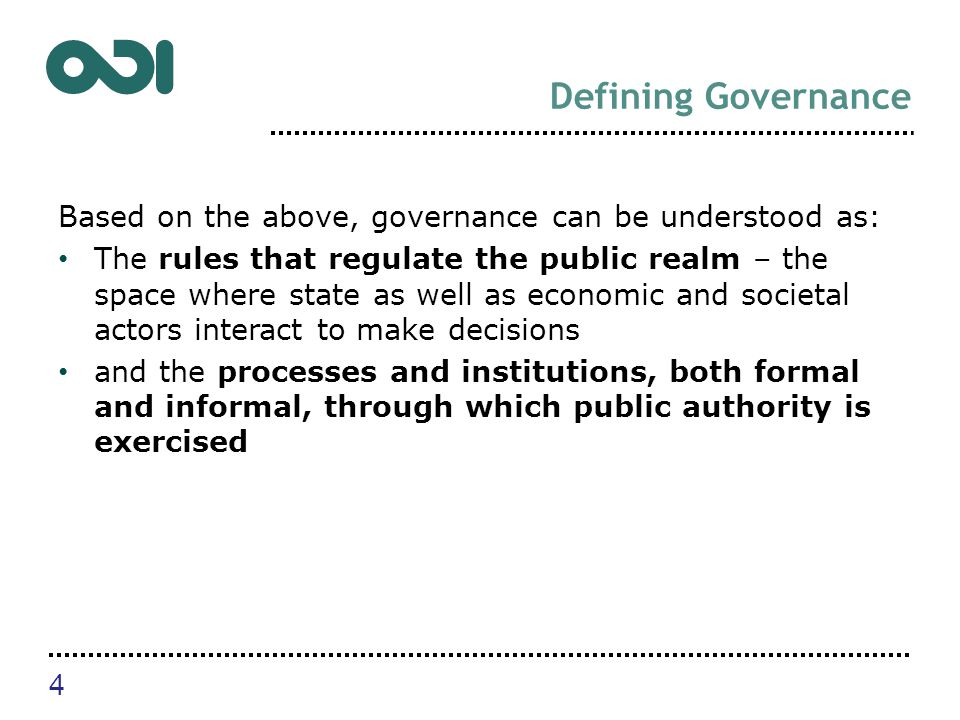 Defining Governance Based on the above, governance can be understood as: The rules that regulate the public realm – the space where state as well as economic and societal actors interact to make decisions and the processes and institutions, both formal and informal, through which public authority is exercised 4