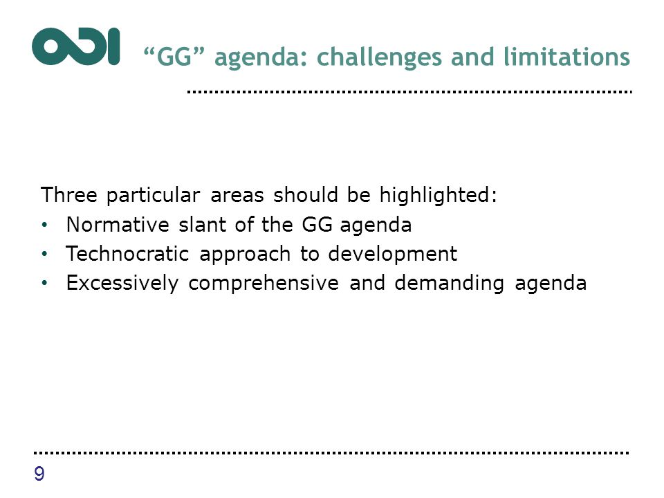 GG agenda: challenges and limitations Three particular areas should be highlighted: Normative slant of the GG agenda Technocratic approach to development Excessively comprehensive and demanding agenda 9