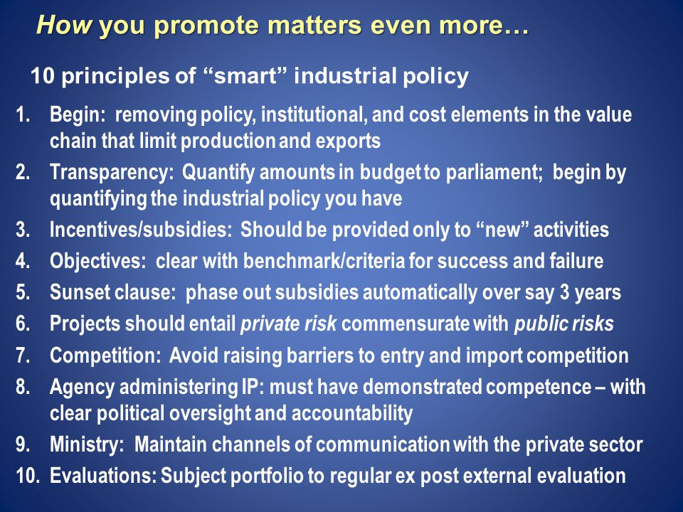How you promote matters even more… 1.Begin: removing policy, institutional, and cost elements in the value chain that limit production and exports 2.Transparency: Quantify amounts in budget to parliament; begin by quantifying the industrial policy you have 3.Incentives/subsidies: Should be provided only to new activities 4.Objectives: clear with benchmark/criteria for success and failure 5.Sunset clause: phase out subsidies automatically over say 3 years 6.Projects should entail private risk commensurate with public risks 7.Competition: Avoid raising barriers to entry and import competition 8.Agency administering IP: must have demonstrated competence – with clear political oversight and accountability 9.Ministry: Maintain channels of communication with the private sector 10.Evaluations: Subject portfolio to regular ex post external evaluation 10 principles of smart industrial policy
