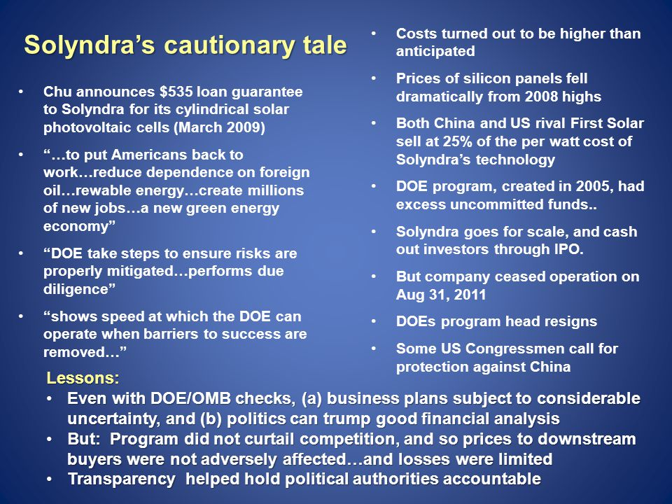 Solyndra's cautionary tale Chu announces $535 loan guarantee to Solyndra for its cylindrical solar photovoltaic cells (March 2009) …to put Americans back to work…reduce dependence on foreign oil…rewable energy…create millions of new jobs…a new green energy economy DOE take steps to ensure risks are properly mitigated…performs due diligence shows speed at which the DOE can operate when barriers to success are removed… Costs turned out to be higher than anticipated Prices of silicon panels fell dramatically from 2008 highs Both China and US rival First Solar sell at 25% of the per watt cost of Solyndra's technology DOE program, created in 2005, had excess uncommitted funds..