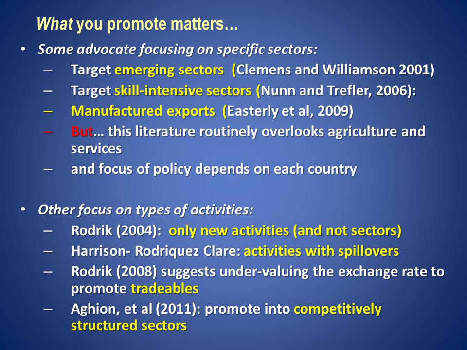 Some advocate focusing on specific sectors: Some advocate focusing on specific sectors: – Target emerging sectors (Clemens and Williamson 2001) – Target skill-intensive sectors (Nunn and Trefler, 2006): – Manufactured exports (Easterly et al, 2009) – But… this literature routinely overlooks agriculture and services – and focus of policy depends on each country Other focus on types of activities: Other focus on types of activities: – Rodrik (2004): only new activities (and not sectors) – Harrison- Rodriquez Clare: activities with spillovers – Rodrik (2008) suggests under-valuing the exchange rate to promote tradeables – Aghion, et al (2011): promote into competitively structured sectors What you promote matters…