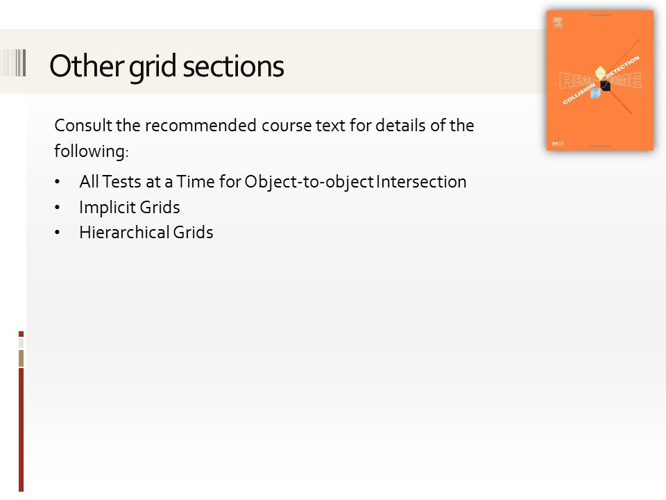 Consult the recommended course text for details of the following: All Tests at a Time for Object-to-object Intersection Implicit Grids Hierarchical Grids
