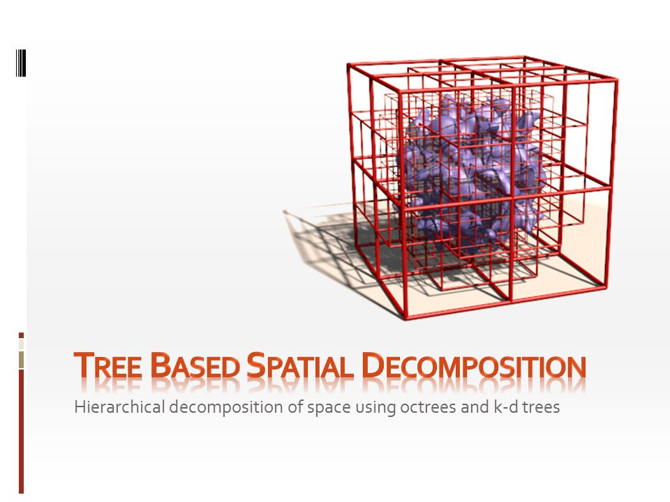 Hierarchical decomposition of space using octrees and k-d trees