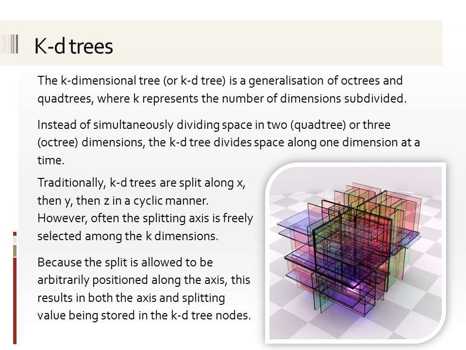 The k-dimensional tree (or k-d tree) is a generalisation of octrees and quadtrees, where k represents the number of dimensions subdivided.